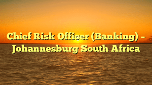 Chief Risk Officer (Banking) – Johannesburg South Africa