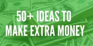 50+ IDEAS TO MAKE EXTRA MONEY
