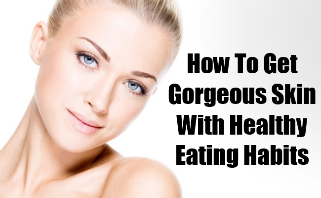 Gorgeous Skin With Healthy Eating Habits