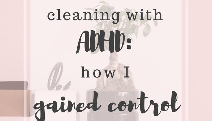 Cleaning with ADHD: How I Gained Control
