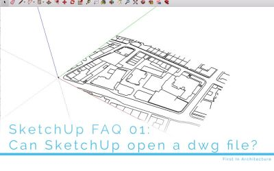 SketchUp FAQ 01:  Can SketchUp open a dwg file?