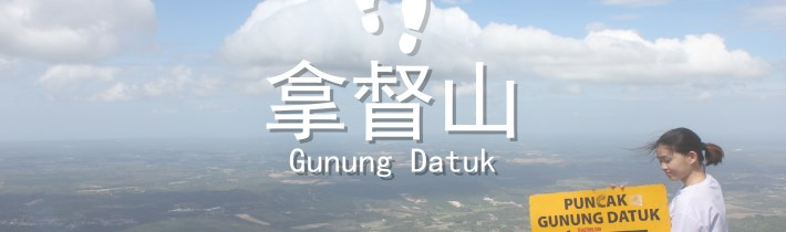 登山系列|森州也有好山景 拿督山Gunung Datuk(683米高)