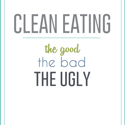 Clean Eating: the good, the bad, and the ugly
