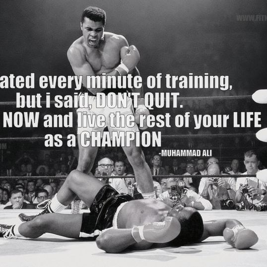 """""""I hated every minute of training, but I said, 'Don't quit. Suffer now and live the rest of your life as a champion"""". - Muhammad Ali"""