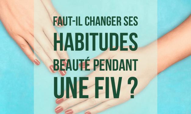 Faut-il changer ses habitudes beauté pendant une FIV ?