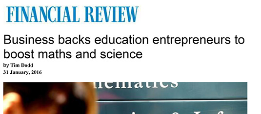 Financial Review - Business backs education entrepreneurs to boost maths and science. 31 January 2016