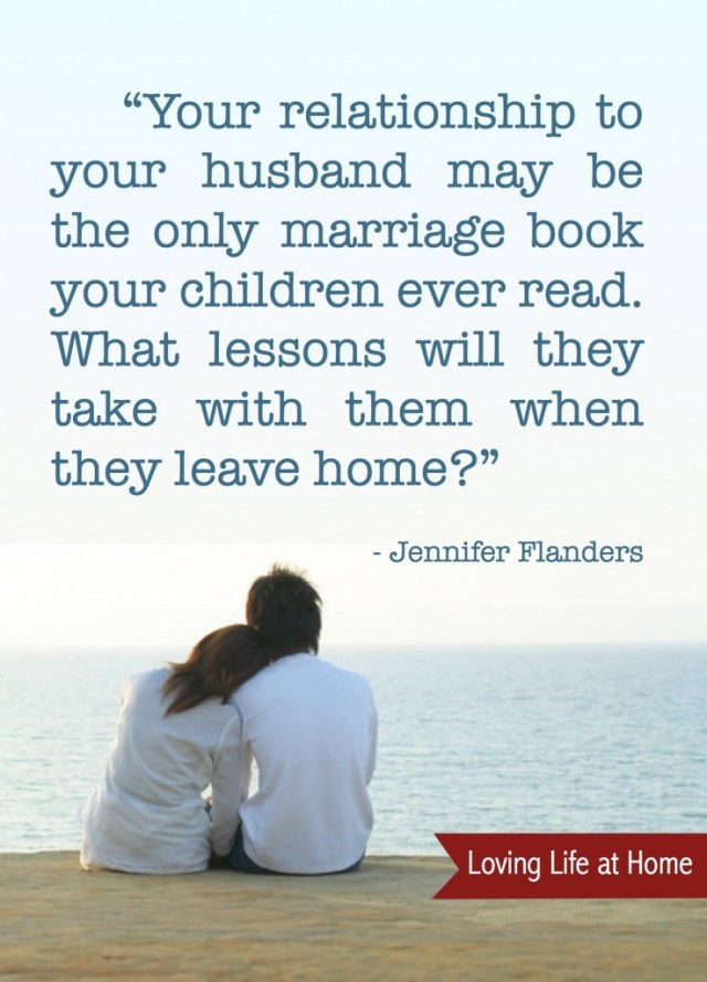 """You relationship to your husband may be the only marriage book your children ever read. What lessons will they take with them when they leave home?"" - Jennifer Flanders"