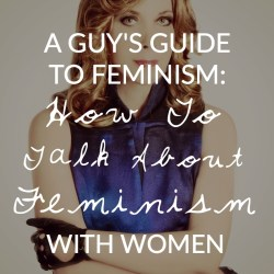 A Guy's Guide to Feminism: 6 Tips on How to Talk About Feminism With Women