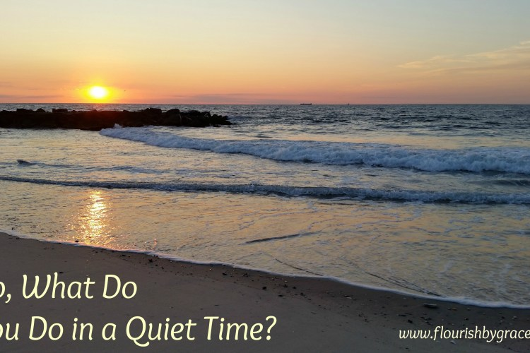 So, What Do You Do in a Quiet Time?