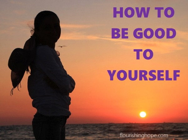 How to Be Good to Yourself Flourishing Hope