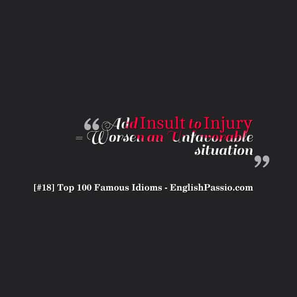 Idiom 18 Add insult to injury