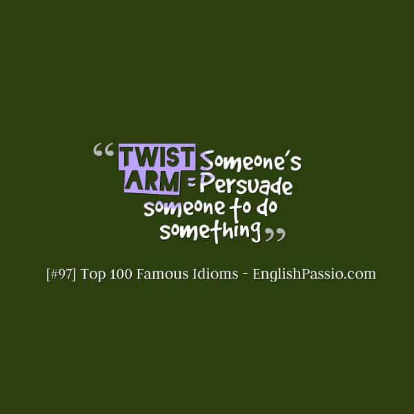 Idiom 97 Twist someone's arm