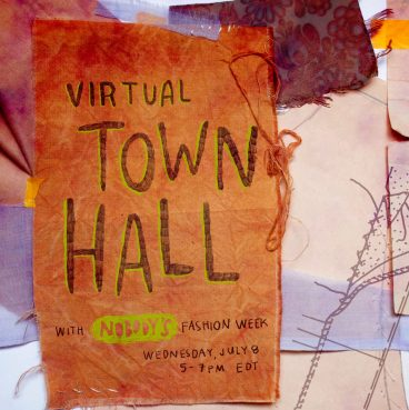 """Bubbly, hand-written pencil text with an avocado green shadow reads: """"Virtual Town Hall."""" Below, smaller text reads: """"With Nobody's Fashion Week. Wednesday, July 8. 5-7pm EDT."""" In the background there are scattered layers of paper and fabric in shades of neutrals and light blue."""