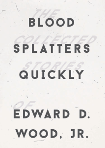 'BLOOD SPLATTERS QUICKLY: THE COLLECTED STORIES OF EDWARD D. WOOD, JR.' (review)
