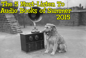 The 5 Must-Listen To Audio Books of Summer 2015