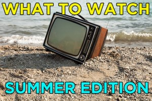 What To Watch: Summer Edition 2016
