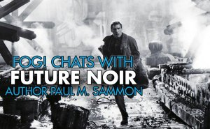 FOG! Chats With Paul M. Sammon, Author of 'Future Noir: The Making of Blade Runner'