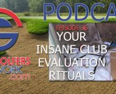 Fore Golfers Network 36 – Insane Club Evaluation Rituals