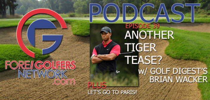 Fore Golfers Network 39 – Another Tiger Tease? Golf Digest's Brian Wacker Weighs In