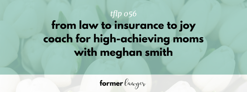 Meghan Smith: From Law to Inusrance to Coach for High-Achieving Moms