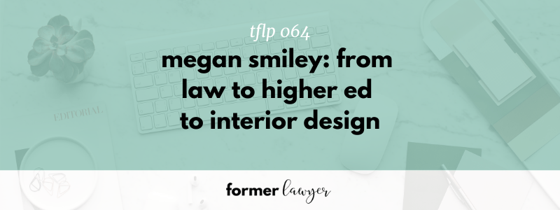 Megan Smiley: From Law To Higher Ed To Interior Design (TFLP 064)