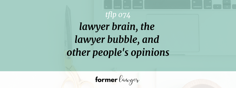 Lawyer Brain, The Lawyer Bubble, And Other People's Opinions (TFLP 074)