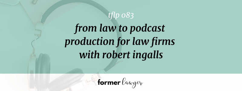 From Law To Podcast Production For Law Firms With Robert Ingalls (TFLP 083)