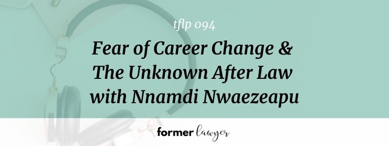 Fear of Career Change & The Unknown After Law with Nnamdi Nwaezeapu (TFLP 094)