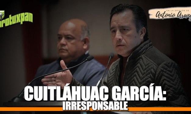 Cuitláhuac García: IRRESPONSABLE