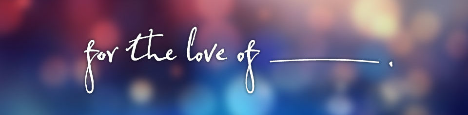 For The Love Of ________.