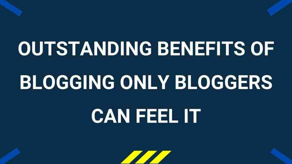 list of amazing benefits of blogging and being a blogger