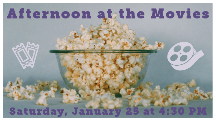 "a bowl with popcorn spilling out with the caption ""Afternoon at the Movies--Saturday, January 25 at 4:30 PM"" and icons of a film reel and movie tickets"
