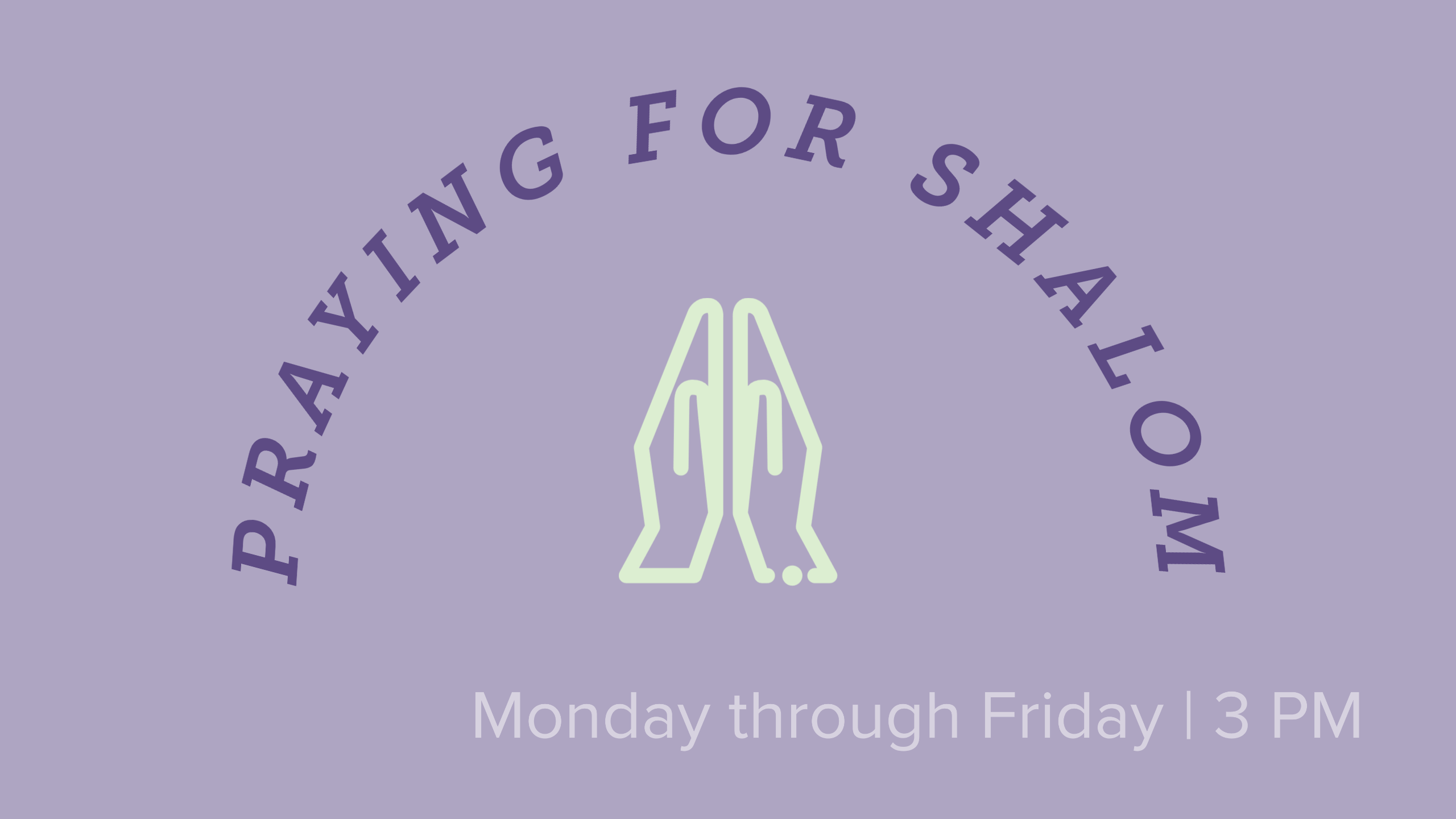 "graphic of prayer hands under an arch of the text ""Praying for Shalom"" with the text ""Monday through Friday 