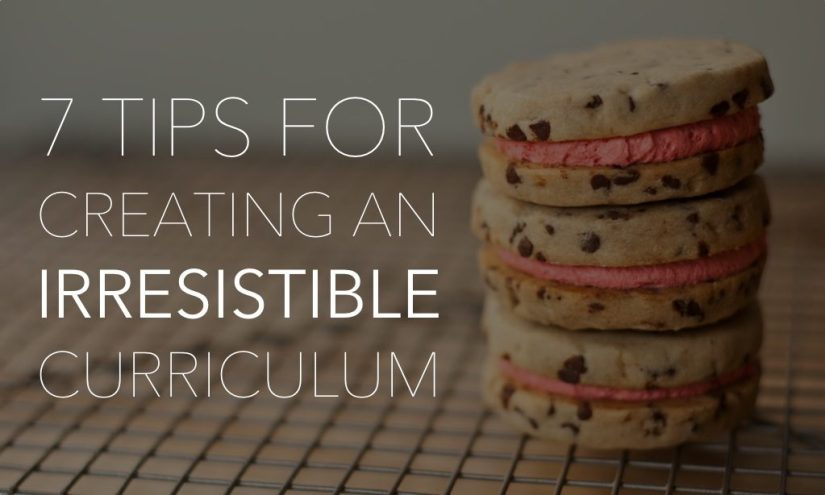 7 Tips for Creating an Irresistible Curriculum