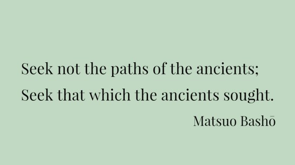 Seek not the paths of the ancients; Seek that which the ancients sought.