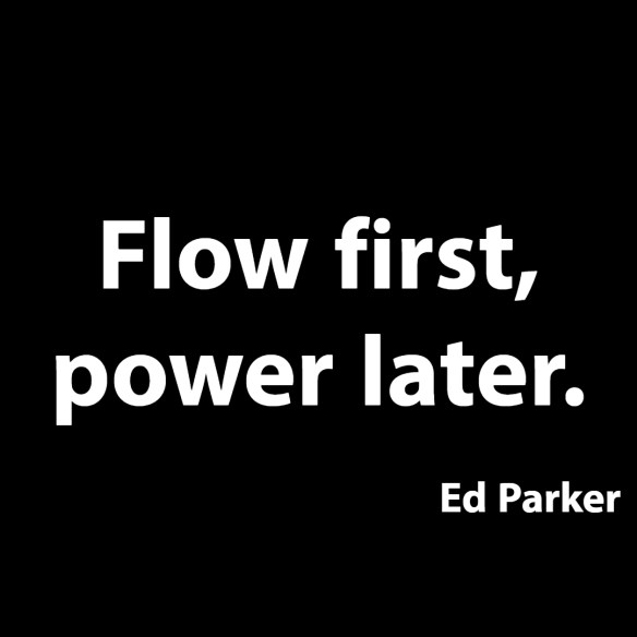Flow first, power later.