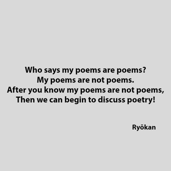 Who says my poems are poems?  My poems are not poems.  After you know my poems are not poems,  Then we can begin to discuss poetry!