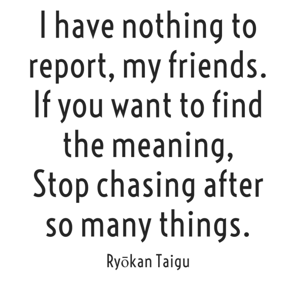 I have nothing to report, my friends.  If you want to find the meaning,  Stop chasing after so many things.