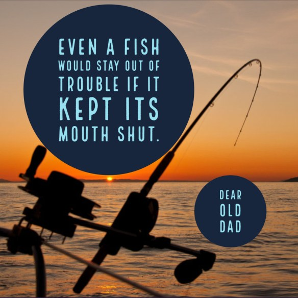 Even a fish would stay out of trouble if it kept its mouth shut.