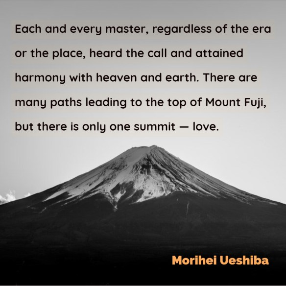 Each and every master, regardless of the era or the place, heard the call and attained harmony with heaven and earth. There are many paths leading to the top of Mount Fuji, but there is only one summit — love.