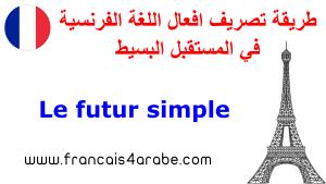 شرح طريقة تصريف افعال اللغة الفرنسية في Le Futur Simple المستقبل البسيط