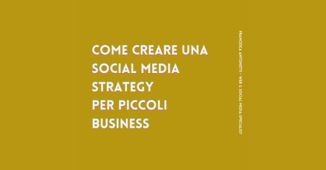 Come creare una social media strategy per piccoli business - Francesca Antonetti