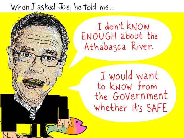 When I asked Joe, he told me, 'I don't know enough about the Athabasca River. I would want to know from the government whether it's safe to do that.' Quote from March 3, 2012 meeting, Joe Oliver illustration by Franke James