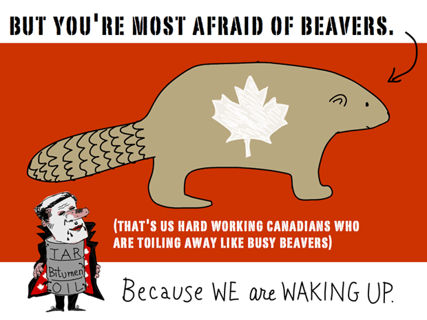 But you're most afraid of beavers. (that's us hard working Canadians who are toiling away like busy beavers). Because we are waking up... Harper Dirty Oil and Busy beaver illustration by Franke James