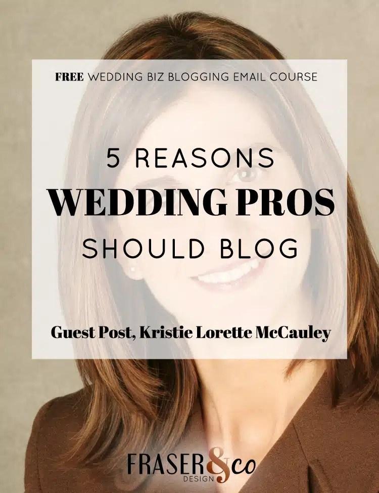 5 REASONS WEDDING PROS SHOULD BLOG - Guest post, Kristie