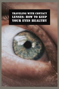 Traveling with contact lenses how to keep your eyes healthy