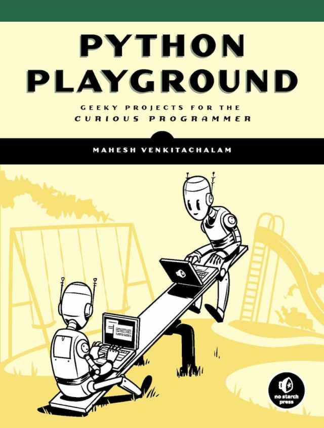 Python Playground, Mahesh Venkitachalam, Adam Stewart Free PDF, anaconda python, data structures in python pdf, learn python, learn python in one day, no starch press, python 3, Python book list, python crash course 2nd edition pdf download, python crash course 2nd edition pdf download free, python crash course eric matthes pdf free download, python data structures pdf, Python Free PDF Books, python ide, python in one day, python list, python online, python pandas, python programming, Python Programming for Beginners, Python Programming for Intermediates, python requests, python playground online, python code playground, python 3 playground, code playground python, python playground mahesh venkitachalam pdf,python playground by mahesh venkitachalam