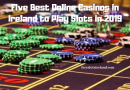 Five Best Online Casinos in Ireland to Play Slots in 2019
