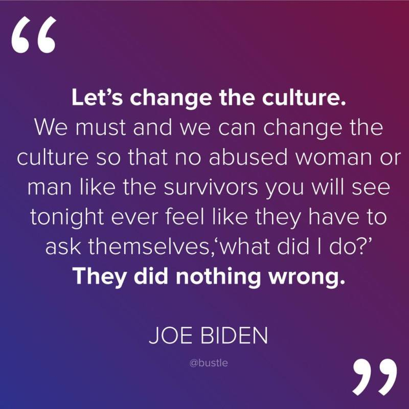 """Let's change the culture. We must and we can change the culture so that no abused woman or man like the survivors that you see tonight will have to ask themselves, 'What did I do?' They did nothing wrong."" - Vice President Joe Biden"