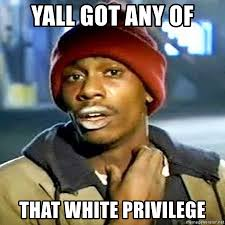 You got any more of that white privilege